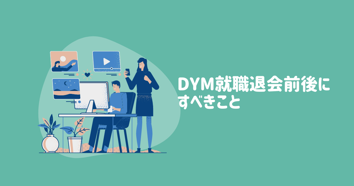 【転職2回の経験から伝授】DYM就職退会前後にすべきこと