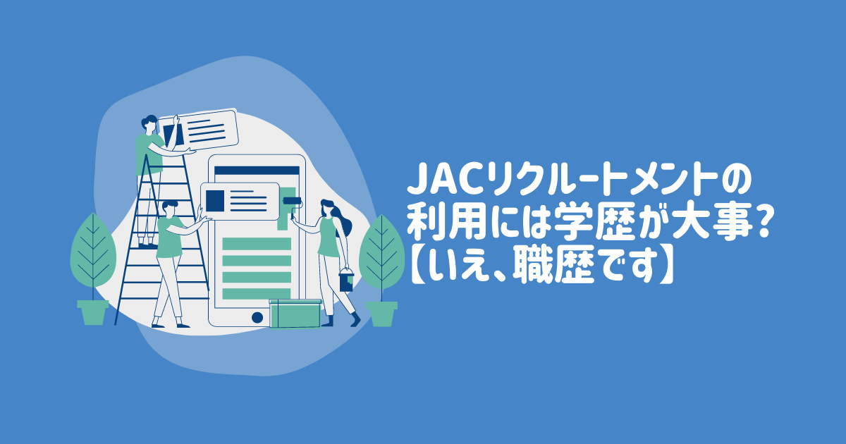 JACリクルートメントの利用には学歴が大事?【いえ、職歴です】